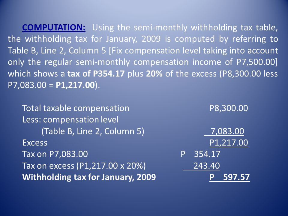 COMPUTATION: Using the semi-monthly withholding tax table, the withholding tax for January, 2009 is computed by referring to Table B, Line 2, Column 5 [Fix compensation level taking into account only the regular semi-monthly compensation income of P7,500.00] which shows a tax of P354.17 plus 20% of the excess (P8,300.00 less P7,083.00 = P1,217.00).